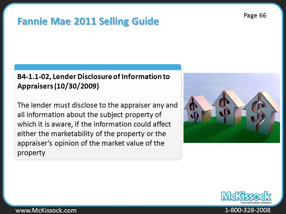 www.Mckissock.com www.McKissock.com 1-800-328-2008 Fannie Mae 2011 Selling Guide B4-1.1-02, Lender Disclosure of Information to Appraisers (10/30/2009) The lender must disclose to the appraiser any and all information about the subject property of which it is aware, if the information could affect either the marketability of the property or the appraiser's opinion of the market value of the property Page 66