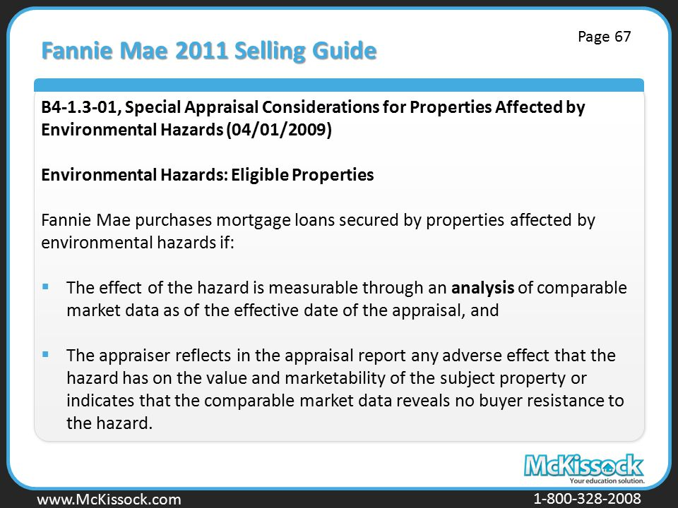 www.Mckissock.com www.McKissock.com 1-800-328-2008 Fannie Mae 2011 Selling Guide B4-1.3-01, Special Appraisal Considerations for Properties Affected by Environmental Hazards (04/01/2009) Environmental Hazards: Eligible Properties Fannie Mae purchases mortgage loans secured by properties affected by environmental hazards if:  The effect of the hazard is measurable through an analysis of comparable market data as of the effective date of the appraisal, and  The appraiser reflects in the appraisal report any adverse effect that the hazard has on the value and marketability of the subject property or indicates that the comparable market data reveals no buyer resistance to the hazard.