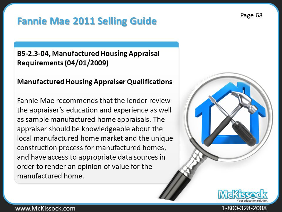 www.Mckissock.com www.McKissock.com 1-800-328-2008 Fannie Mae 2011 Selling Guide B5-2.3-04, Manufactured Housing Appraisal Requirements (04/01/2009) Manufactured Housing Appraiser Qualifications Fannie Mae recommends that the lender review the appraiser's education and experience as well as sample manufactured home appraisals.