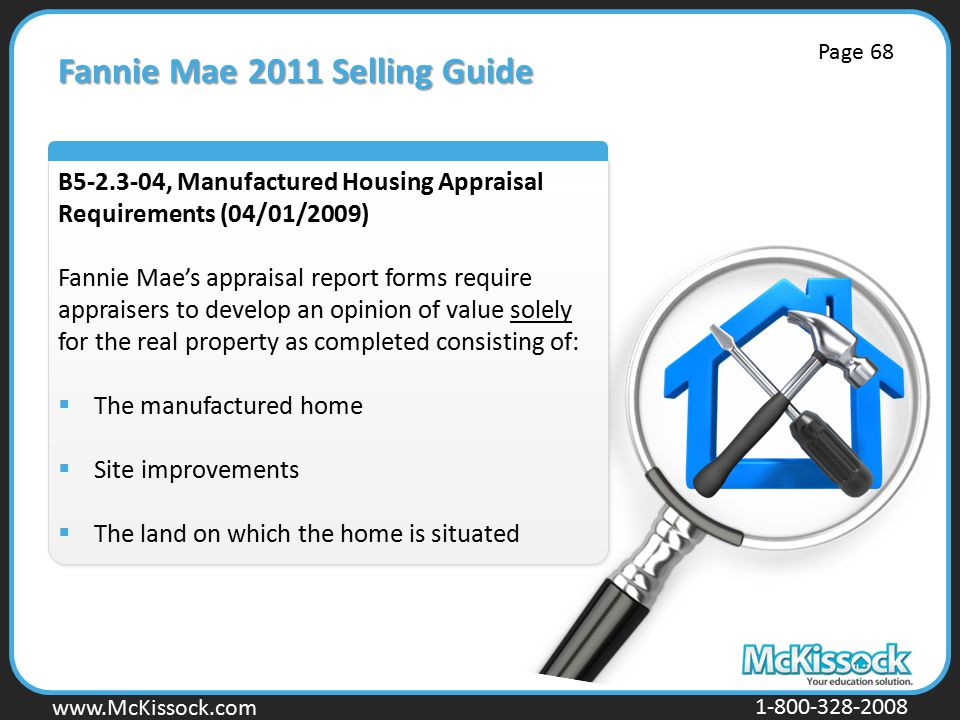 www.Mckissock.com www.McKissock.com 1-800-328-2008 Fannie Mae 2011 Selling Guide B5-2.3-04, Manufactured Housing Appraisal Requirements (04/01/2009) Fannie Mae's appraisal report forms require appraisers to develop an opinion of value solely for the real property as completed consisting of:  The manufactured home  Site improvements  The land on which the home is situated Page 68