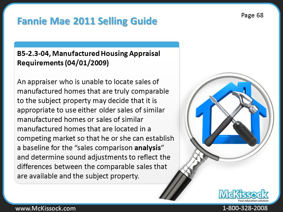 www.Mckissock.com www.McKissock.com 1-800-328-2008 Fannie Mae 2011 Selling Guide B5-2.3-04, Manufactured Housing Appraisal Requirements (04/01/2009) An appraiser who is unable to locate sales of manufactured homes that are truly comparable to the subject property may decide that it is appropriate to use either older sales of similar manufactured homes or sales of similar manufactured homes that are located in a competing market so that he or she can establish a baseline for the sales comparison analysis and determine sound adjustments to reflect the differences between the comparable sales that are available and the subject property.
