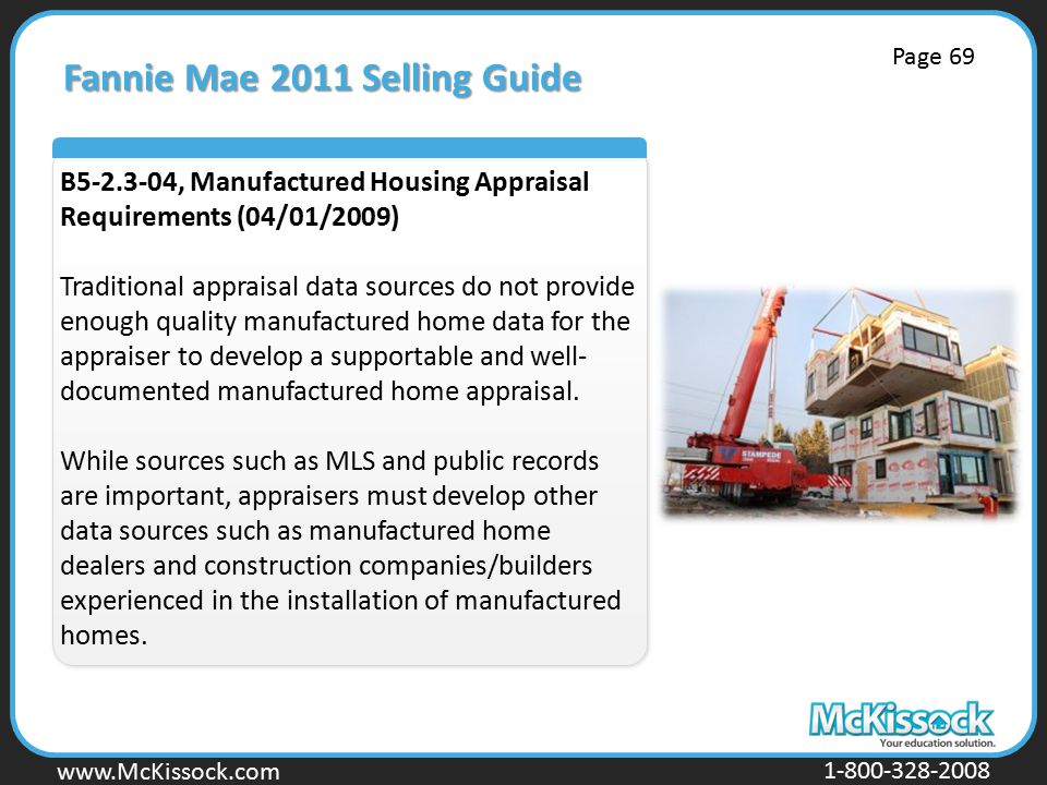 www.Mckissock.com www.McKissock.com 1-800-328-2008 Fannie Mae 2011 Selling Guide B5-2.3-04, Manufactured Housing Appraisal Requirements (04/01/2009) Traditional appraisal data sources do not provide enough quality manufactured home data for the appraiser to develop a supportable and well- documented manufactured home appraisal.
