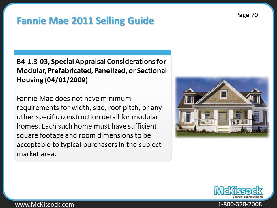 www.Mckissock.com www.McKissock.com 1-800-328-2008 Fannie Mae 2011 Selling Guide B4-1.3-03, Special Appraisal Considerations for Modular, Prefabricated, Panelized, or Sectional Housing (04/01/2009) Fannie Mae does not have minimum requirements for width, size, roof pitch, or any other specific construction detail for modular homes.