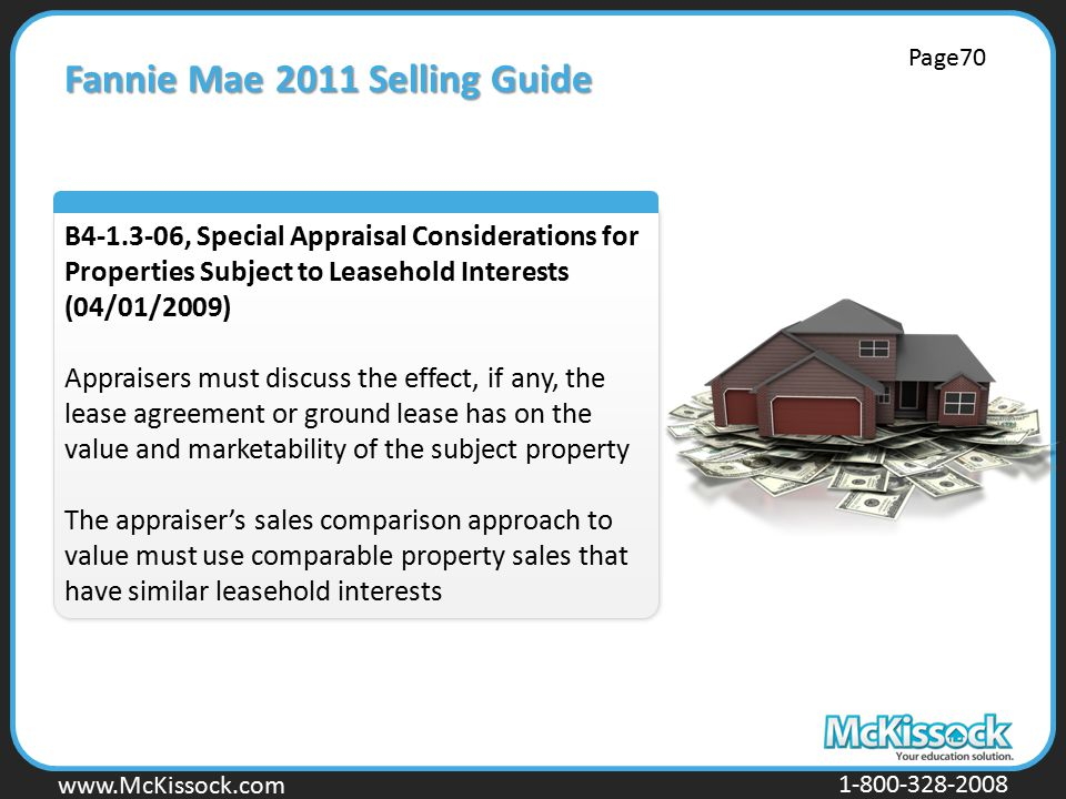 www.Mckissock.com www.McKissock.com 1-800-328-2008 Fannie Mae 2011 Selling Guide B4-1.3-06, Special Appraisal Considerations for Properties Subject to Leasehold Interests (04/01/2009) Appraisers must discuss the effect, if any, the lease agreement or ground lease has on the value and marketability of the subject property The appraiser's sales comparison approach to value must use comparable property sales that have similar leasehold interests Page70