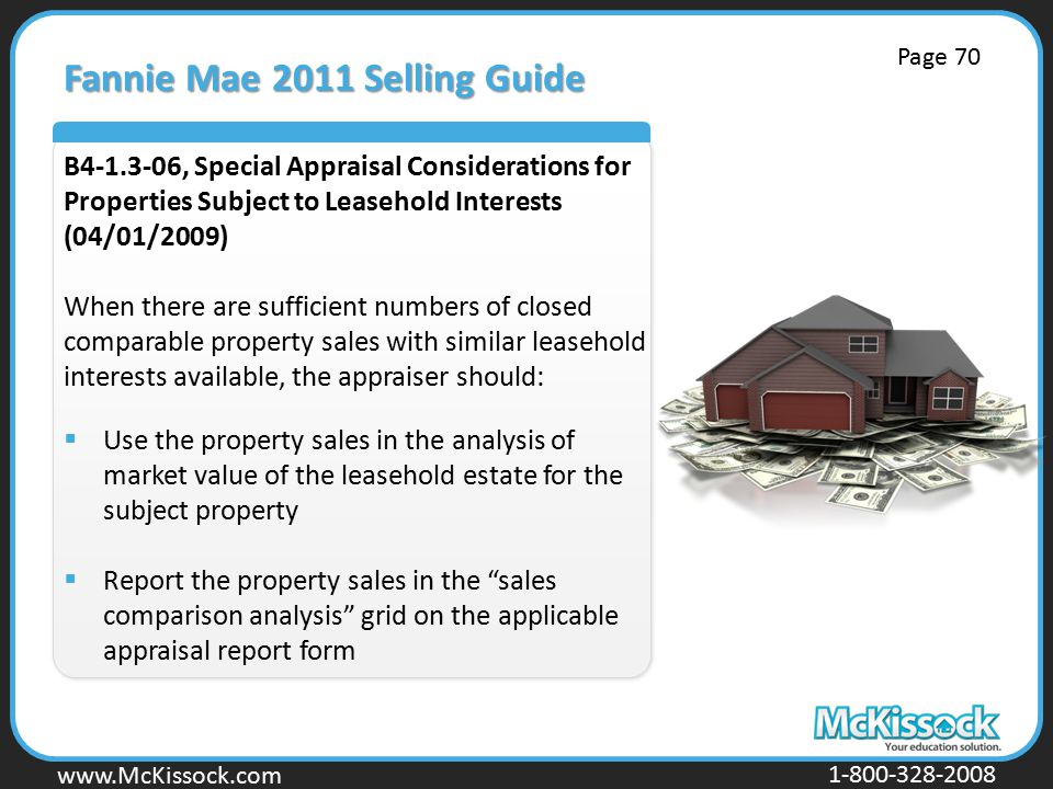 www.Mckissock.com www.McKissock.com 1-800-328-2008 Fannie Mae 2011 Selling Guide B4-1.3-06, Special Appraisal Considerations for Properties Subject to Leasehold Interests (04/01/2009) When there are sufficient numbers of closed comparable property sales with similar leasehold interests available, the appraiser should:  Use the property sales in the analysis of market value of the leasehold estate for the subject property  Report the property sales in the sales comparison analysis grid on the applicable appraisal report form Page 70