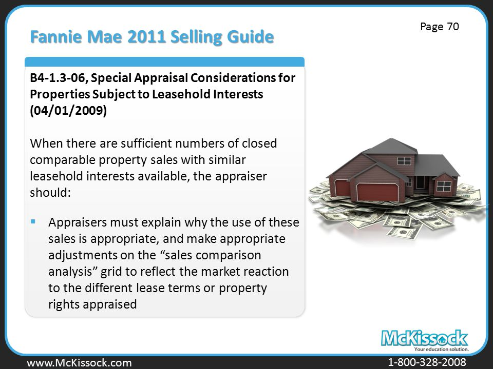 www.Mckissock.com www.McKissock.com 1-800-328-2008 Fannie Mae 2011 Selling Guide B4-1.3-06, Special Appraisal Considerations for Properties Subject to Leasehold Interests (04/01/2009) When there are sufficient numbers of closed comparable property sales with similar leasehold interests available, the appraiser should:  Appraisers must explain why the use of these sales is appropriate, and make appropriate adjustments on the sales comparison analysis grid to reflect the market reaction to the different lease terms or property rights appraised Page 70