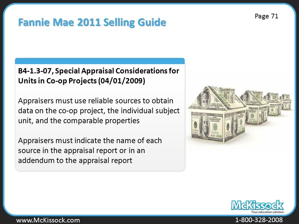 www.Mckissock.com www.McKissock.com 1-800-328-2008 Fannie Mae 2011 Selling Guide B4-1.3-07, Special Appraisal Considerations for Units in Co-op Projects (04/01/2009) Appraisers must use reliable sources to obtain data on the co-op project, the individual subject unit, and the comparable properties Appraisers must indicate the name of each source in the appraisal report or in an addendum to the appraisal report Page 71