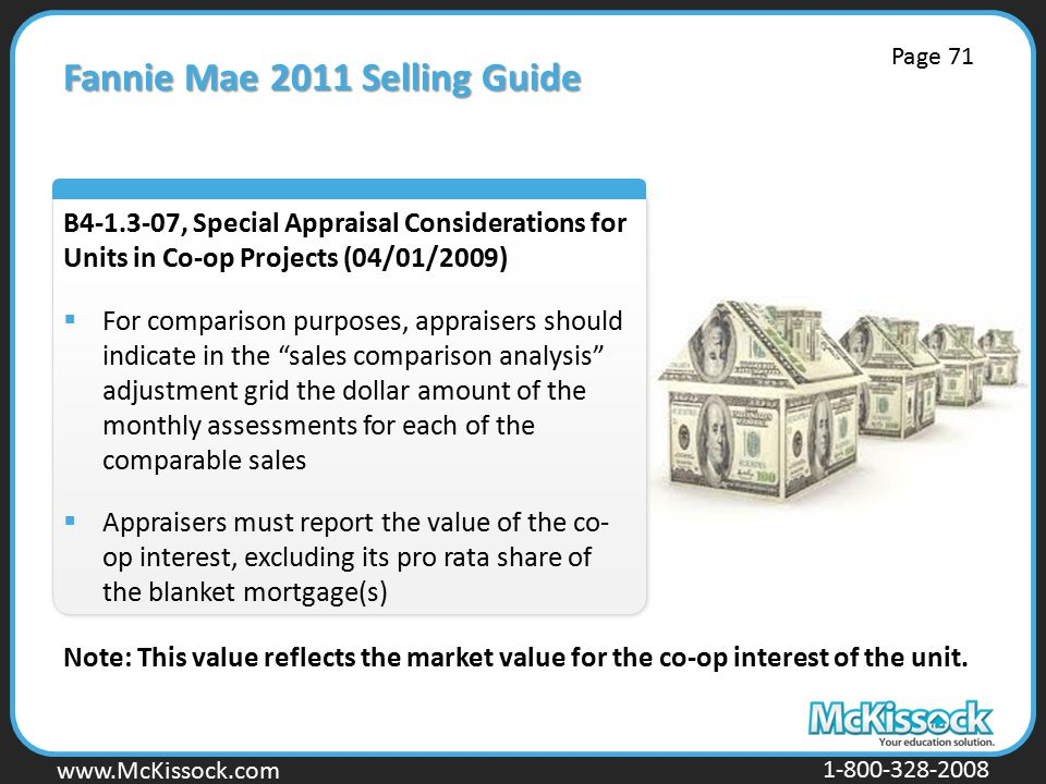 www.Mckissock.com www.McKissock.com 1-800-328-2008 Fannie Mae 2011 Selling Guide B4-1.3-07, Special Appraisal Considerations for Units in Co-op Projects (04/01/2009)  For comparison purposes, appraisers should indicate in the sales comparison analysis adjustment grid the dollar amount of the monthly assessments for each of the comparable sales  Appraisers must report the value of the co- op interest, excluding its pro rata share of the blanket mortgage(s) Note: This value reflects the market value for the co-op interest of the unit.