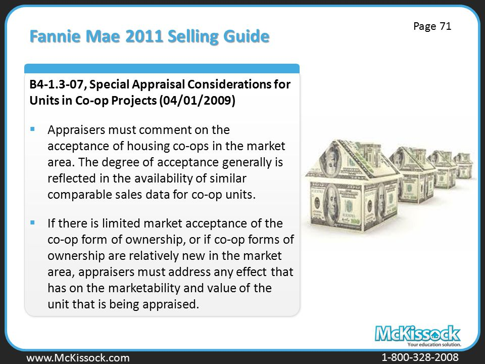 www.Mckissock.com www.McKissock.com 1-800-328-2008 Fannie Mae 2011 Selling Guide B4-1.3-07, Special Appraisal Considerations for Units in Co-op Projects (04/01/2009)  Appraisers must comment on the acceptance of housing co-ops in the market area.