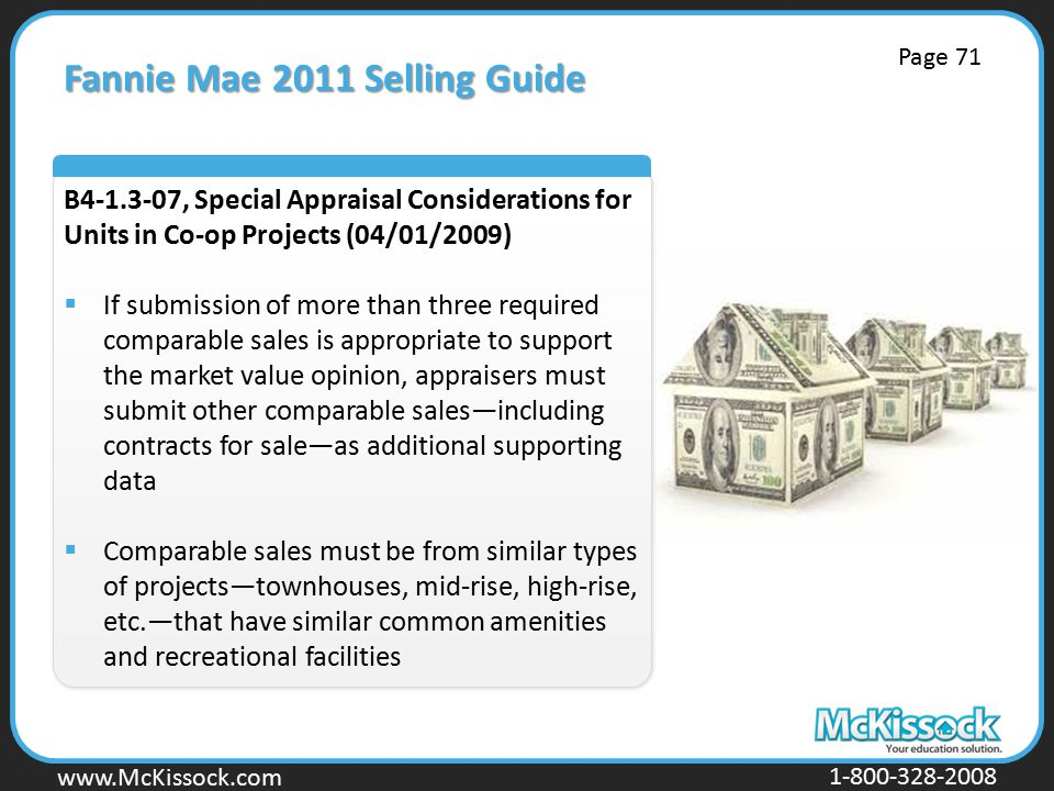 www.Mckissock.com www.McKissock.com 1-800-328-2008 Fannie Mae 2011 Selling Guide B4-1.3-07, Special Appraisal Considerations for Units in Co-op Projects (04/01/2009)  If submission of more than three required comparable sales is appropriate to support the market value opinion, appraisers must submit other comparable sales—including contracts for sale—as additional supporting data  Comparable sales must be from similar types of projects—townhouses, mid-rise, high-rise, etc.—that have similar common amenities and recreational facilities Page 71