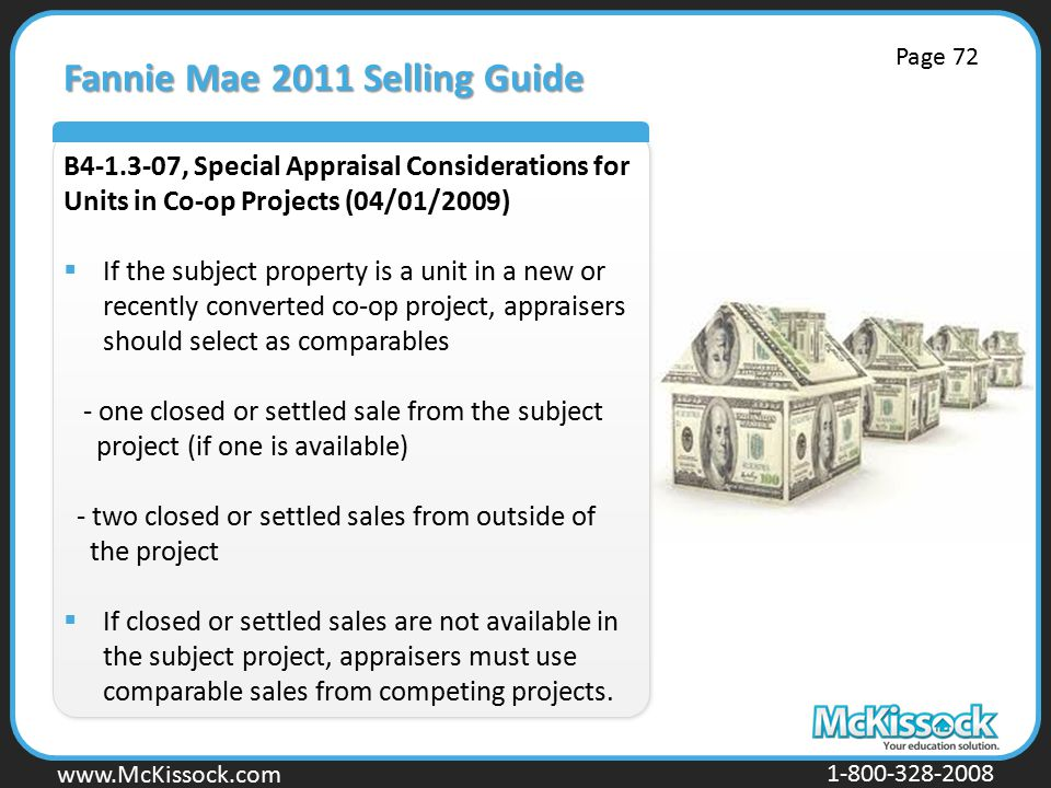 www.Mckissock.com www.McKissock.com 1-800-328-2008 Fannie Mae 2011 Selling Guide B4-1.3-07, Special Appraisal Considerations for Units in Co-op Projects (04/01/2009)  If the subject property is a unit in a new or recently converted co-op project, appraisers should select as comparables - one closed or settled sale from the subject project (if one is available) - two closed or settled sales from outside of the project  If closed or settled sales are not available in the subject project, appraisers must use comparable sales from competing projects.