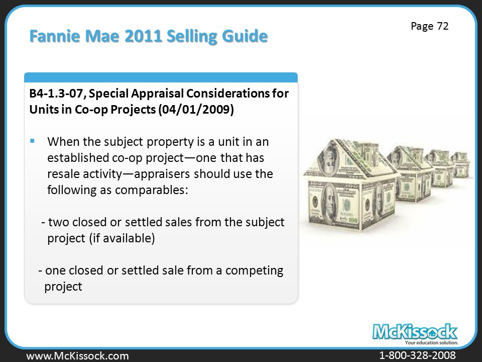 www.Mckissock.com www.McKissock.com 1-800-328-2008 Fannie Mae 2011 Selling Guide B4-1.3-07, Special Appraisal Considerations for Units in Co-op Projects (04/01/2009)  When the subject property is a unit in an established co-op project—one that has resale activity—appraisers should use the following as comparables: - two closed or settled sales from the subject project (if available) - one closed or settled sale from a competing project Page 72
