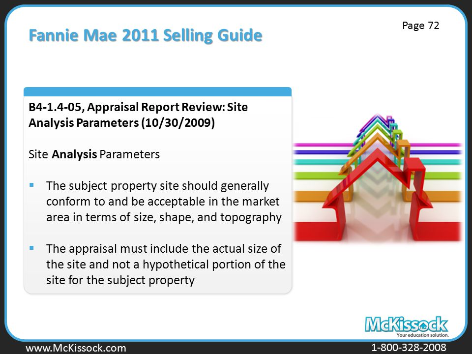 www.Mckissock.com www.McKissock.com 1-800-328-2008 Fannie Mae 2011 Selling Guide B4-1.4-05, Appraisal Report Review: Site Analysis Parameters (10/30/2009) Site Analysis Parameters  The subject property site should generally conform to and be acceptable in the market area in terms of size, shape, and topography  The appraisal must include the actual size of the site and not a hypothetical portion of the site for the subject property Page 72