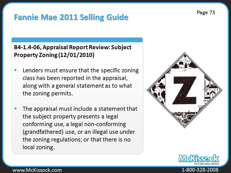 www.Mckissock.com www.McKissock.com 1-800-328-2008 Fannie Mae 2011 Selling Guide B4-1.4-06, Appraisal Report Review: Subject Property Zoning (12/01/2010)  Lenders must ensure that the specific zoning class has been reported in the appraisal, along with a general statement as to what the zoning permits.