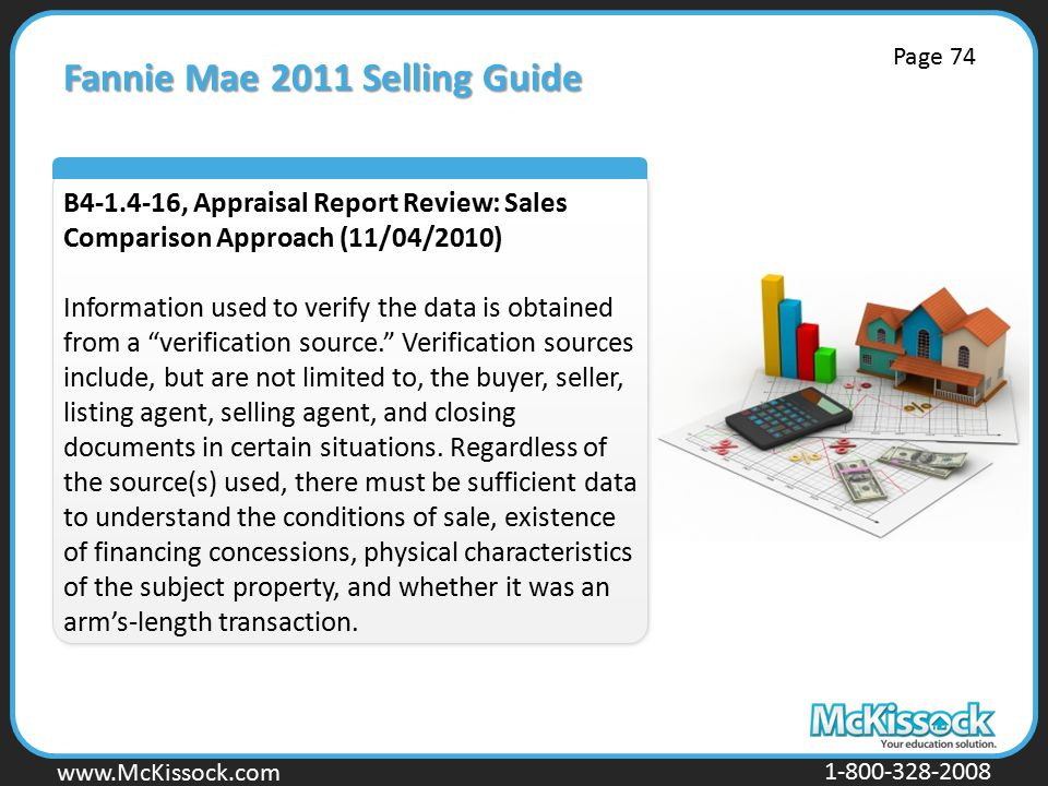 www.Mckissock.com www.McKissock.com 1-800-328-2008 Fannie Mae 2011 Selling Guide B4-1.4-16, Appraisal Report Review: Sales Comparison Approach (11/04/2010) Information used to verify the data is obtained from a verification source. Verification sources include, but are not limited to, the buyer, seller, listing agent, selling agent, and closing documents in certain situations.