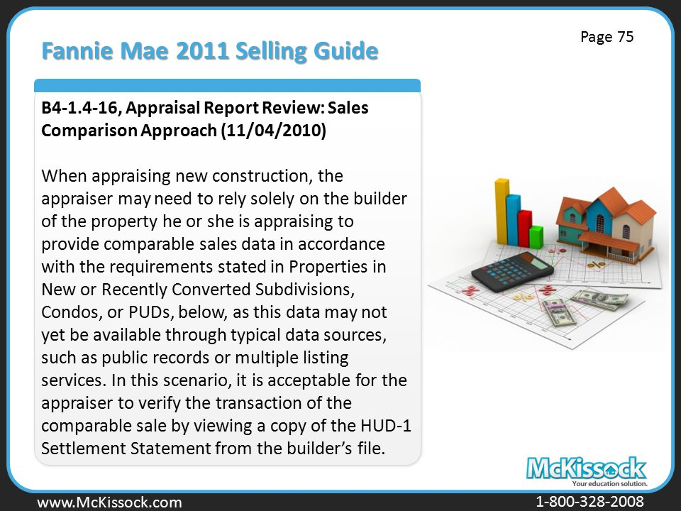 www.Mckissock.com www.McKissock.com 1-800-328-2008 Fannie Mae 2011 Selling Guide B4-1.4-16, Appraisal Report Review: Sales Comparison Approach (11/04/2010) When appraising new construction, the appraiser may need to rely solely on the builder of the property he or she is appraising to provide comparable sales data in accordance with the requirements stated in Properties in New or Recently Converted Subdivisions, Condos, or PUDs, below, as this data may not yet be available through typical data sources, such as public records or multiple listing services.