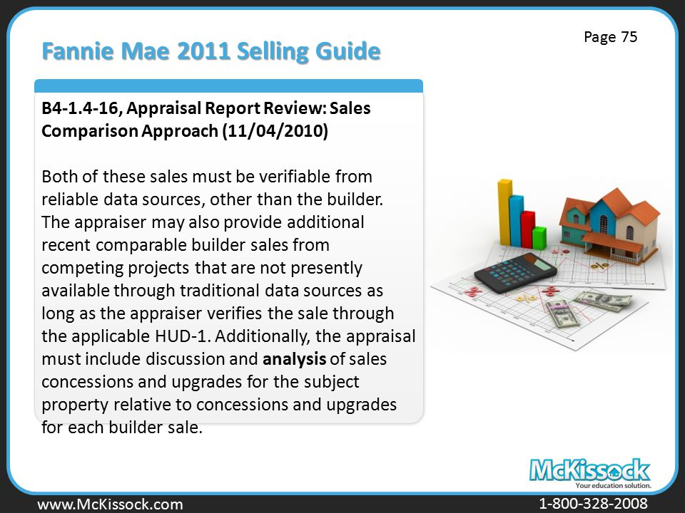 www.Mckissock.com www.McKissock.com 1-800-328-2008 Fannie Mae 2011 Selling Guide B4-1.4-16, Appraisal Report Review: Sales Comparison Approach (11/04/2010) Both of these sales must be verifiable from reliable data sources, other than the builder.