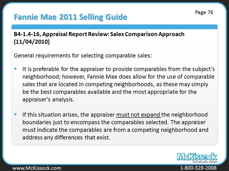 www.Mckissock.com www.McKissock.com 1-800-328-2008 Fannie Mae 2011 Selling Guide B4-1.4-16, Appraisal Report Review: Sales Comparison Approach (11/04/2010) General requirements for selecting comparable sales:  It is preferable for the appraiser to provide comparables from the subject's neighborhood; however, Fannie Mae does allow for the use of comparable sales that are located in competing neighborhoods, as these may simply be the best comparables available and the most appropriate for the appraiser's analysis.