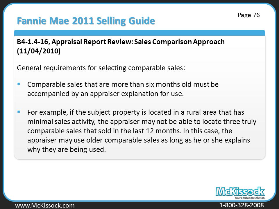 www.Mckissock.com www.McKissock.com 1-800-328-2008 Fannie Mae 2011 Selling Guide B4-1.4-16, Appraisal Report Review: Sales Comparison Approach (11/04/2010) General requirements for selecting comparable sales:  Comparable sales that are more than six months old must be accompanied by an appraiser explanation for use.