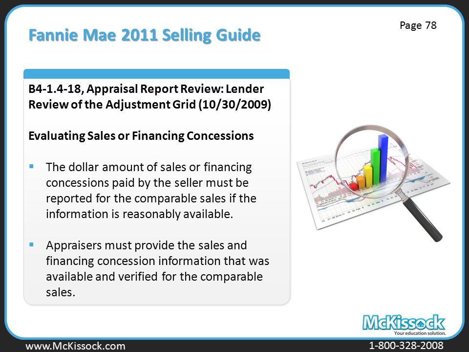 www.Mckissock.com www.McKissock.com 1-800-328-2008 Fannie Mae 2011 Selling Guide B4-1.4-18, Appraisal Report Review: Lender Review of the Adjustment Grid (10/30/2009) Evaluating Sales or Financing Concessions  The dollar amount of sales or financing concessions paid by the seller must be reported for the comparable sales if the information is reasonably available.