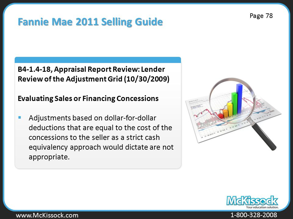 www.Mckissock.com www.McKissock.com 1-800-328-2008 Fannie Mae 2011 Selling Guide B4-1.4-18, Appraisal Report Review: Lender Review of the Adjustment Grid (10/30/2009) Evaluating Sales or Financing Concessions  Adjustments based on dollar-for-dollar deductions that are equal to the cost of the concessions to the seller as a strict cash equivalency approach would dictate are not appropriate.