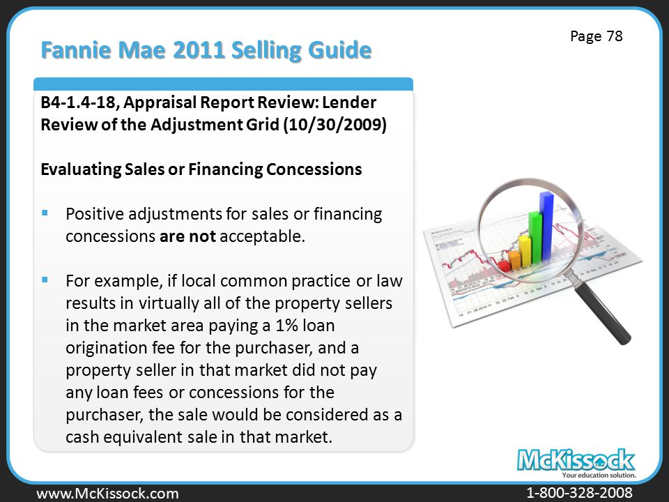 www.Mckissock.com www.McKissock.com 1-800-328-2008 Fannie Mae 2011 Selling Guide B4-1.4-18, Appraisal Report Review: Lender Review of the Adjustment Grid (10/30/2009) Evaluating Sales or Financing Concessions  Positive adjustments for sales or financing concessions are not acceptable.