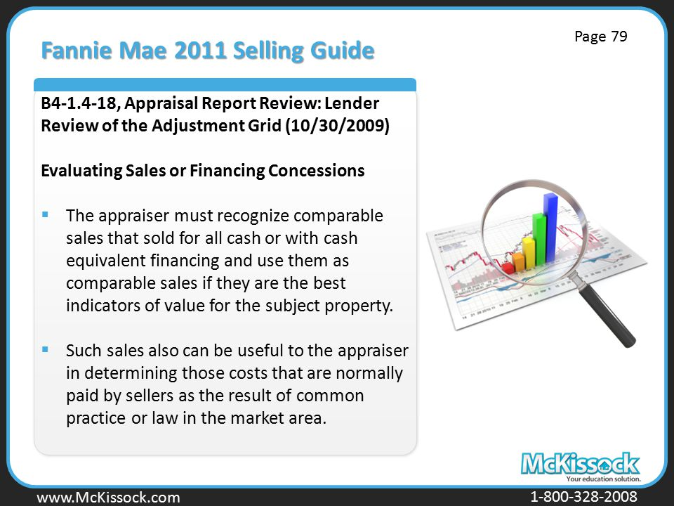 www.Mckissock.com www.McKissock.com 1-800-328-2008 Fannie Mae 2011 Selling Guide B4-1.4-18, Appraisal Report Review: Lender Review of the Adjustment Grid (10/30/2009) Evaluating Sales or Financing Concessions  The appraiser must recognize comparable sales that sold for all cash or with cash equivalent financing and use them as comparable sales if they are the best indicators of value for the subject property.