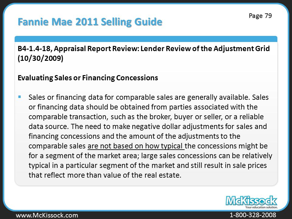www.Mckissock.com www.McKissock.com 1-800-328-2008 Fannie Mae 2011 Selling Guide B4-1.4-18, Appraisal Report Review: Lender Review of the Adjustment Grid (10/30/2009) Evaluating Sales or Financing Concessions  Sales or financing data for comparable sales are generally available.