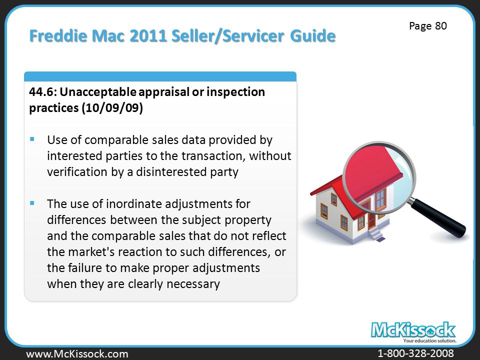 www.Mckissock.com www.McKissock.com 1-800-328-2008 Freddie Mac 2011 Seller/Servicer Guide 44.6: Unacceptable appraisal or inspection practices (10/09/09)  Use of comparable sales data provided by interested parties to the transaction, without verification by a disinterested party  The use of inordinate adjustments for differences between the subject property and the comparable sales that do not reflect the market s reaction to such differences, or the failure to make proper adjustments when they are clearly necessary Page 80