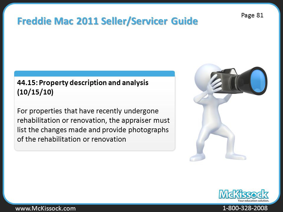 www.Mckissock.com www.McKissock.com 1-800-328-2008 Freddie Mac 2011 Seller/Servicer Guide 44.15: Property description and analysis (10/15/10) For properties that have recently undergone rehabilitation or renovation, the appraiser must list the changes made and provide photographs of the rehabilitation or renovation Page 81
