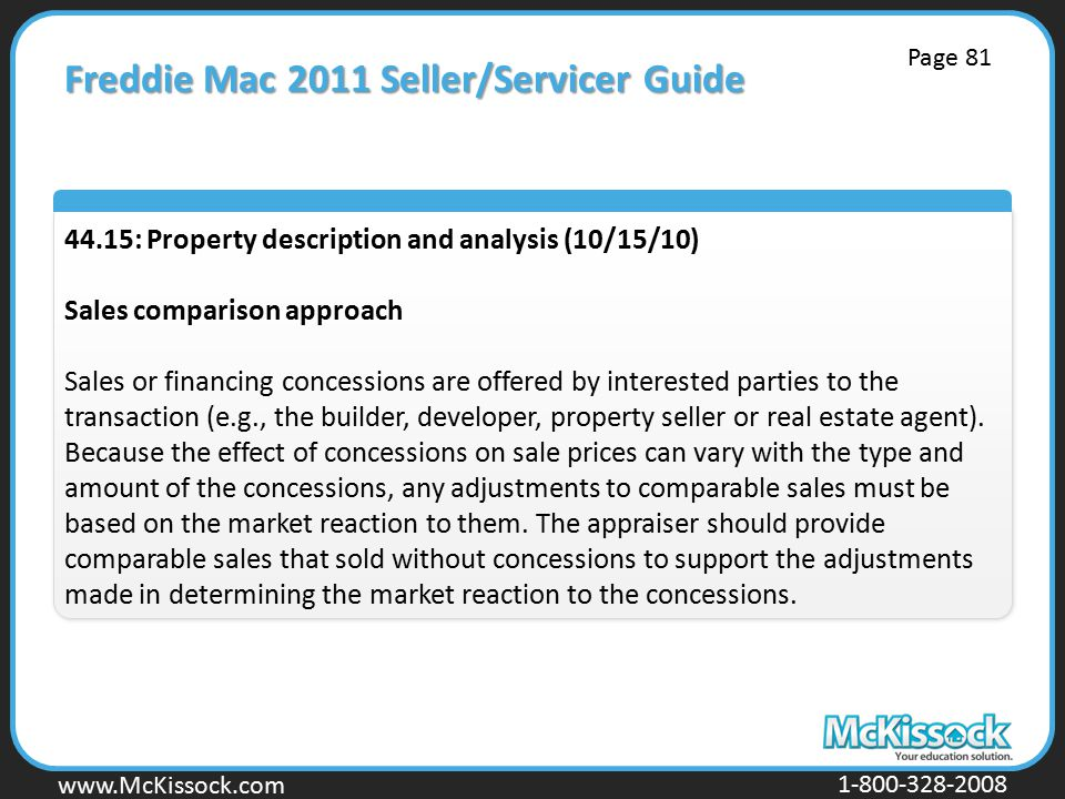 www.Mckissock.com www.McKissock.com 1-800-328-2008 Freddie Mac 2011 Seller/Servicer Guide 44.15: Property description and analysis (10/15/10) Sales comparison approach Sales or financing concessions are offered by interested parties to the transaction (e.g., the builder, developer, property seller or real estate agent).