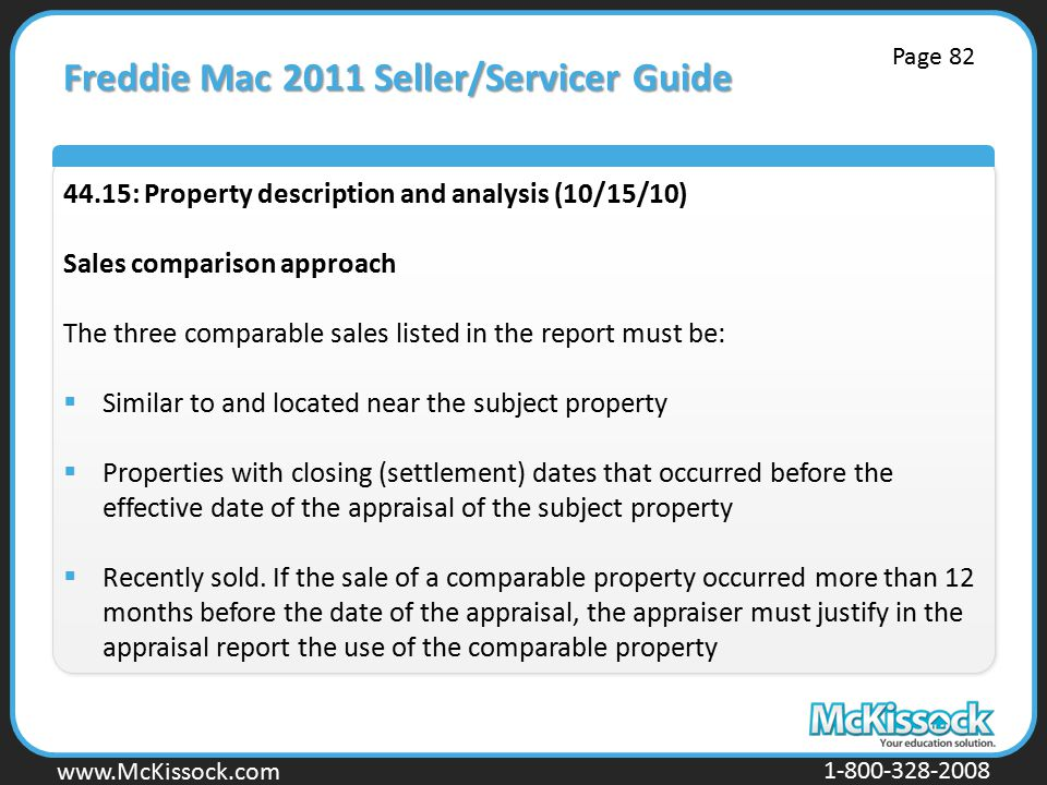 www.Mckissock.com www.McKissock.com 1-800-328-2008 Freddie Mac 2011 Seller/Servicer Guide 44.15: Property description and analysis (10/15/10) Sales comparison approach The three comparable sales listed in the report must be:  Similar to and located near the subject property  Properties with closing (settlement) dates that occurred before the effective date of the appraisal of the subject property  Recently sold.