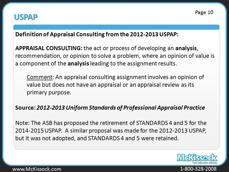 www.Mckissock.com www.McKissock.com 1-800-328-2008 USPAP Definition of Appraisal Consulting from the 2012-2013 USPAP: APPRAISAL CONSULTING: the act or process of developing an analysis, recommendation, or opinion to solve a problem, where an opinion of value is a component of the analysis leading to the assignment results.