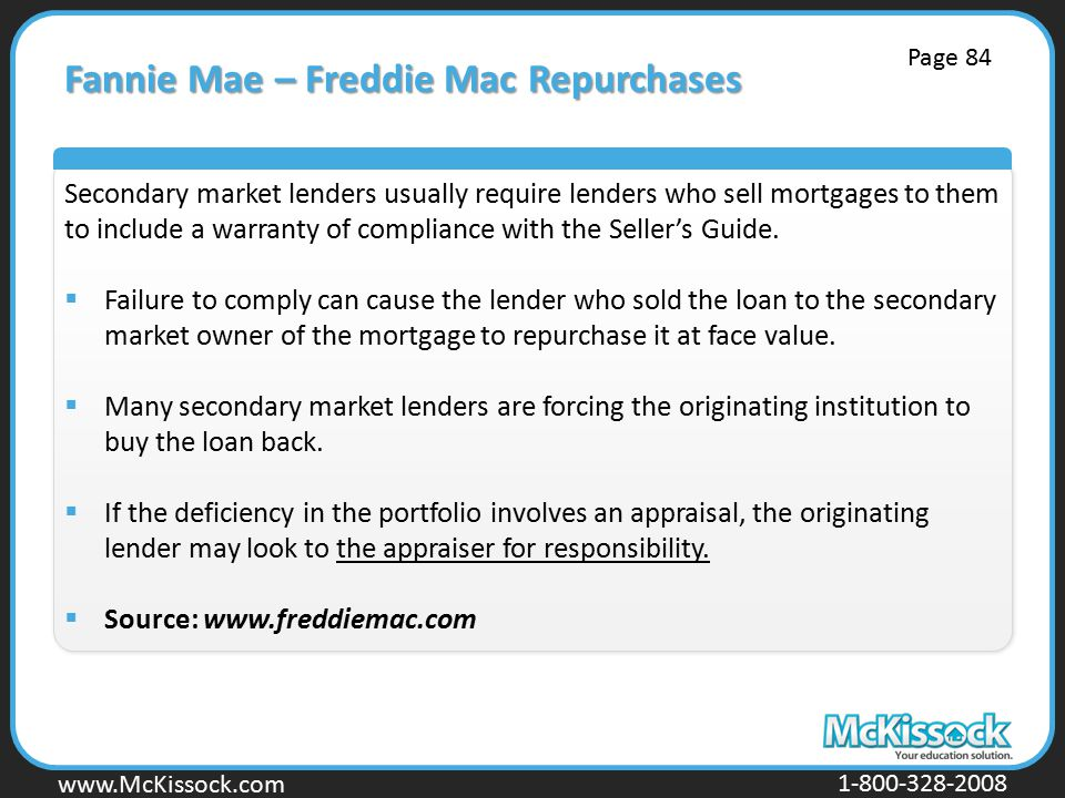 www.Mckissock.com www.McKissock.com 1-800-328-2008 Fannie Mae – Freddie Mac Repurchases Secondary market lenders usually require lenders who sell mortgages to them to include a warranty of compliance with the Seller's Guide.
