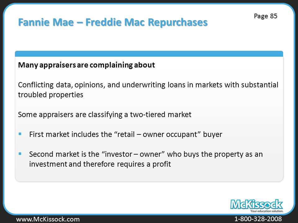 www.Mckissock.com www.McKissock.com 1-800-328-2008 Fannie Mae – Freddie Mac Repurchases Many appraisers are complaining about Conflicting data, opinions, and underwriting loans in markets with substantial troubled properties Some appraisers are classifying a two-tiered market  First market includes the retail – owner occupant buyer  Second market is the investor – owner who buys the property as an investment and therefore requires a profit Page 85