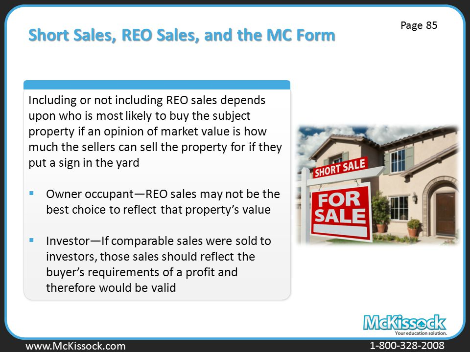 www.Mckissock.com www.McKissock.com 1-800-328-2008 Short Sales, REO Sales, and the MC Form Including or not including REO sales depends upon who is most likely to buy the subject property if an opinion of market value is how much the sellers can sell the property for if they put a sign in the yard  Owner occupant—REO sales may not be the best choice to reflect that property's value  Investor—If comparable sales were sold to investors, those sales should reflect the buyer's requirements of a profit and therefore would be valid Page 85
