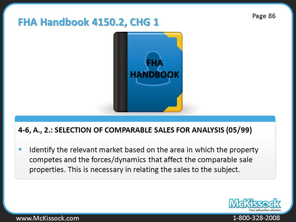 www.Mckissock.com www.McKissock.com 1-800-328-2008 FHA Handbook 4150.2, CHG 1 4-6, A., 2.: SELECTION OF COMPARABLE SALES FOR ANALYSIS (05/99)  Identify the relevant market based on the area in which the property competes and the forces/dynamics that affect the comparable sale properties.