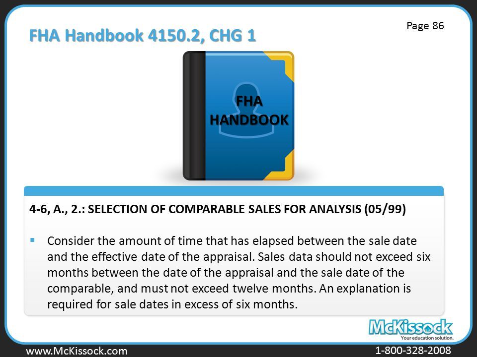 www.Mckissock.com www.McKissock.com 1-800-328-2008 FHA Handbook 4150.2, CHG 1 4-6, A., 2.: SELECTION OF COMPARABLE SALES FOR ANALYSIS (05/99)  Consider the amount of time that has elapsed between the sale date and the effective date of the appraisal.