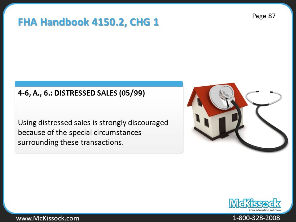 www.Mckissock.com www.McKissock.com 1-800-328-2008 FHA Handbook 4150.2, CHG 1 4-6, A., 6.: DISTRESSED SALES (05/99) Using distressed sales is strongly discouraged because of the special circumstances surrounding these transactions.
