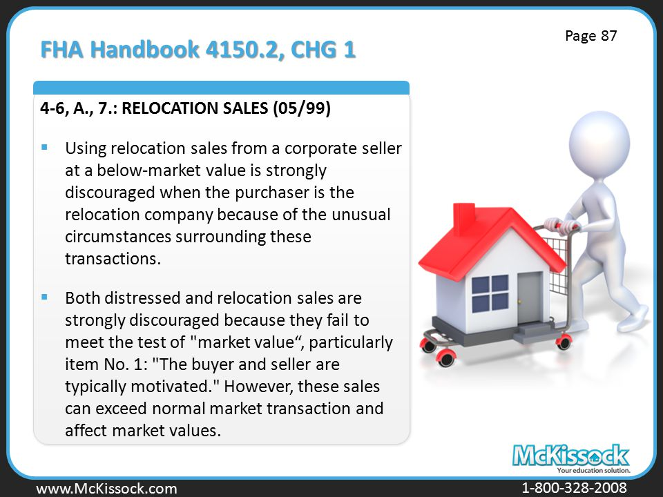 www.Mckissock.com www.McKissock.com 1-800-328-2008 FHA Handbook 4150.2, CHG 1 4-6, A., 7.: RELOCATION SALES (05/99)  Using relocation sales from a corporate seller at a below-market value is strongly discouraged when the purchaser is the relocation company because of the unusual circumstances surrounding these transactions.