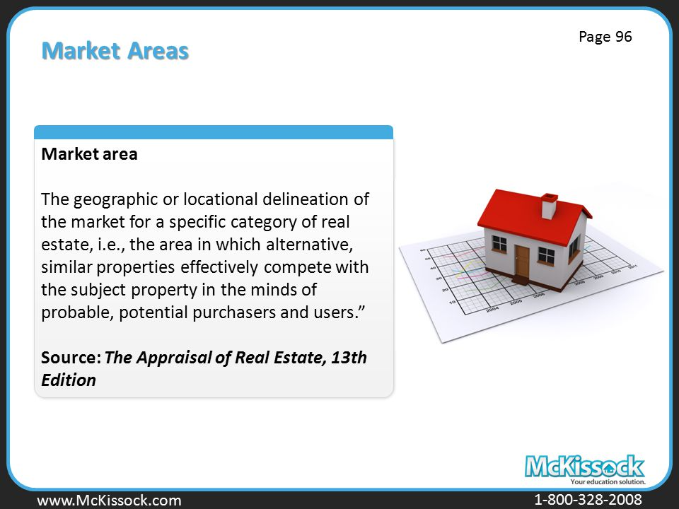 www.Mckissock.com www.McKissock.com 1-800-328-2008 Market Areas Market area The geographic or locational delineation of the market for a specific category of real estate, i.e., the area in which alternative, similar properties effectively compete with the subject property in the minds of probable, potential purchasers and users. Source: The Appraisal of Real Estate, 13th Edition Page 96