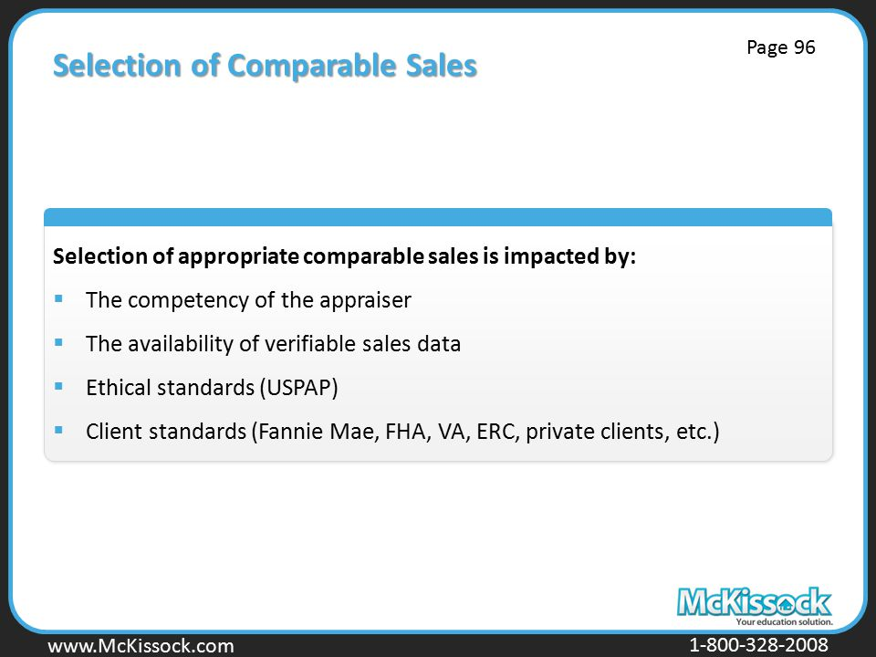www.Mckissock.com www.McKissock.com 1-800-328-2008 Selection of Comparable Sales Selection of appropriate comparable sales is impacted by:  The competency of the appraiser  The availability of verifiable sales data  Ethical standards (USPAP)  Client standards (Fannie Mae, FHA, VA, ERC, private clients, etc.) Page 96