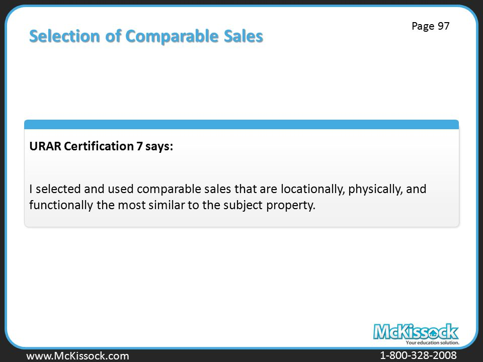 www.Mckissock.com www.McKissock.com 1-800-328-2008 Selection of Comparable Sales URAR Certification 7 says: I selected and used comparable sales that are locationally, physically, and functionally the most similar to the subject property.