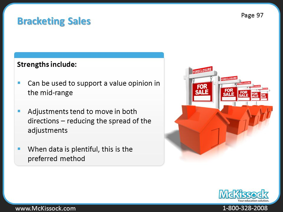 www.Mckissock.com www.McKissock.com 1-800-328-2008 Bracketing Sales Strengths include:  Can be used to support a value opinion in the mid-range  Adjustments tend to move in both directions – reducing the spread of the adjustments  When data is plentiful, this is the preferred method Page 97