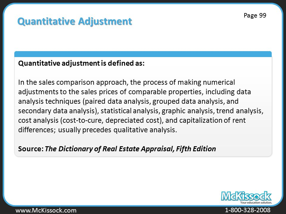 www.Mckissock.com www.McKissock.com 1-800-328-2008 Quantitative Adjustment Quantitative adjustment is defined as: In the sales comparison approach, the process of making numerical adjustments to the sales prices of comparable properties, including data analysis techniques (paired data analysis, grouped data analysis, and secondary data analysis), statistical analysis, graphic analysis, trend analysis, cost analysis (cost-to-cure, depreciated cost), and capitalization of rent differences; usually precedes qualitative analysis.