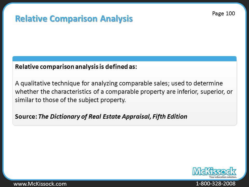 www.Mckissock.com www.McKissock.com 1-800-328-2008 Relative Comparison Analysis Relative comparison analysis is defined as: A qualitative technique for analyzing comparable sales; used to determine whether the characteristics of a comparable property are inferior, superior, or similar to those of the subject property.