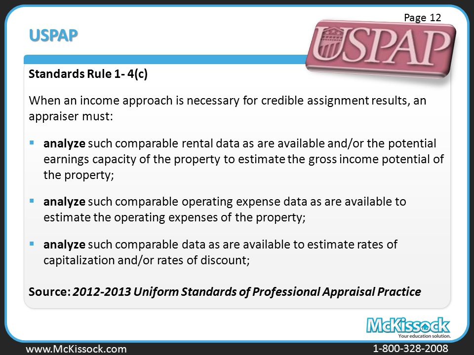 www.Mckissock.com www.McKissock.com 1-800-328-2008 USPAP Standards Rule 1- 4(c) When an income approach is necessary for credible assignment results, an appraiser must:  analyze such comparable rental data as are available and/or the potential earnings capacity of the property to estimate the gross income potential of the property;  analyze such comparable operating expense data as are available to estimate the operating expenses of the property;  analyze such comparable data as are available to estimate rates of capitalization and/or rates of discount; Source: 2012-2013 Uniform Standards of Professional Appraisal Practice Page 12