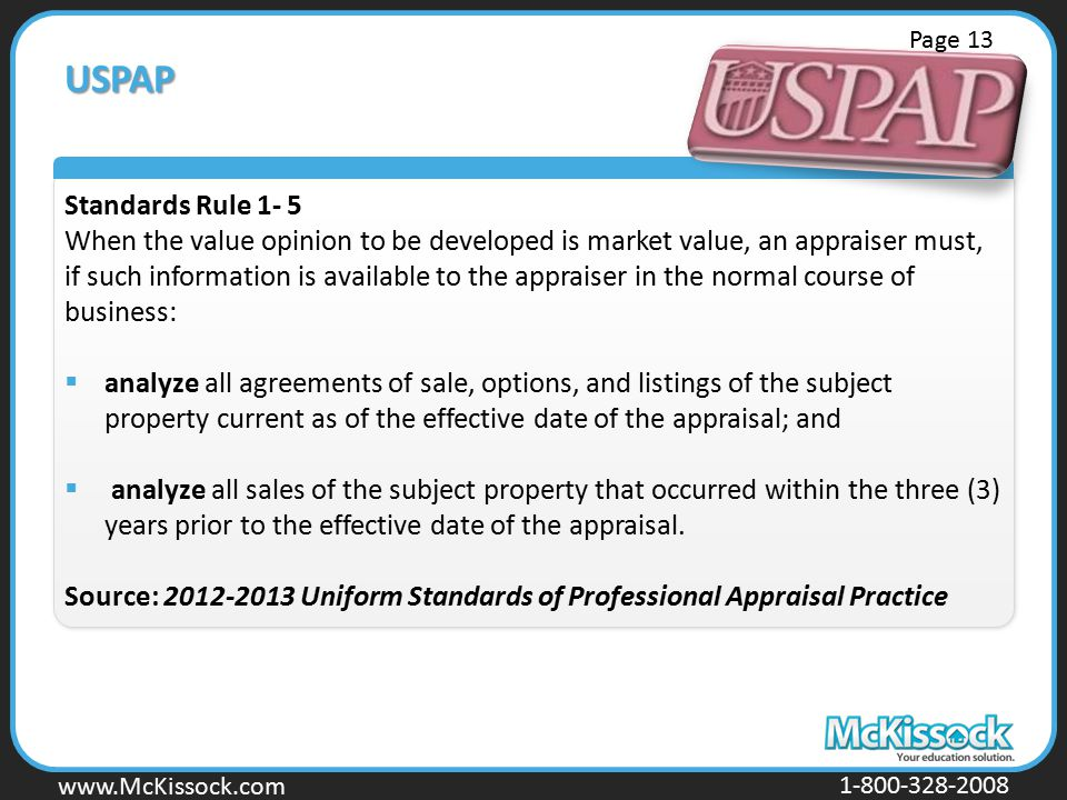 www.Mckissock.com www.McKissock.com 1-800-328-2008 USPAP Standards Rule 1- 5 When the value opinion to be developed is market value, an appraiser must, if such information is available to the appraiser in the normal course of business:  analyze all agreements of sale, options, and listings of the subject property current as of the effective date of the appraisal; and  analyze all sales of the subject property that occurred within the three (3) years prior to the effective date of the appraisal.