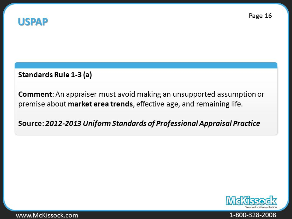www.Mckissock.com www.McKissock.com 1-800-328-2008 USPAP Standards Rule 1-3 (a) Comment: An appraiser must avoid making an unsupported assumption or premise about market area trends, effective age, and remaining life.