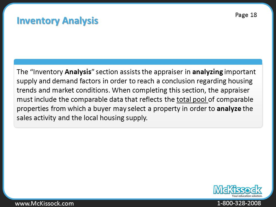www.Mckissock.com www.McKissock.com 1-800-328-2008 Inventory Analysis The Inventory Analysis section assists the appraiser in analyzing important supply and demand factors in order to reach a conclusion regarding housing trends and market conditions.